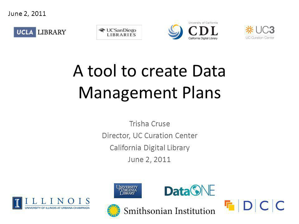 A tool to create Data Management Plans Trisha Cruse Director, UC Curation Center California Digital Library June 2, 2011