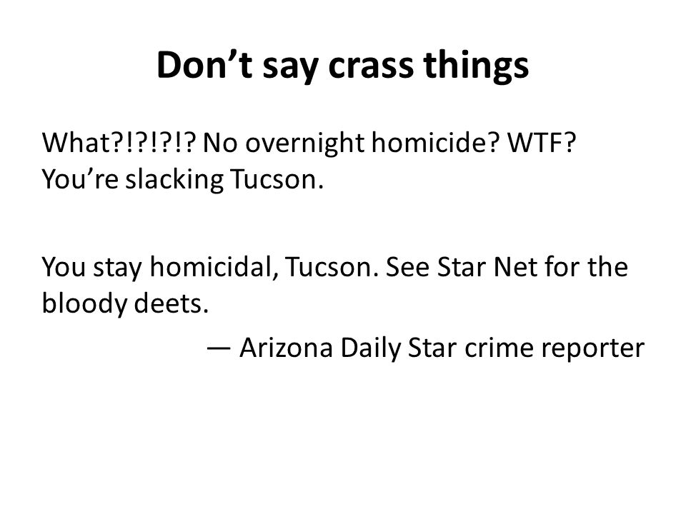 Dont say crass things What?!?!?!? No overnight homicide? WTF? Youre slacking Tucson. You stay homicidal, Tucson. See Star Net for the bloody deets. Ar