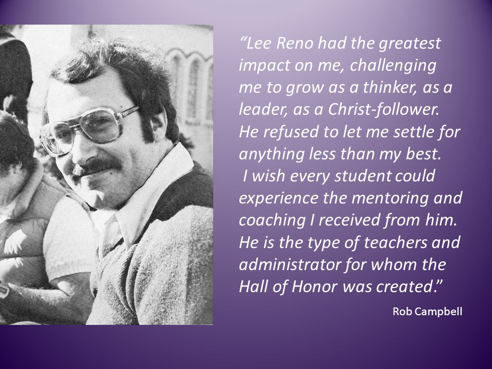 Lee Reno had the greatest impact on me, challenging me to grow as a thinker, as a leader, as a Christ-follower. He refused to let me settle for anythi