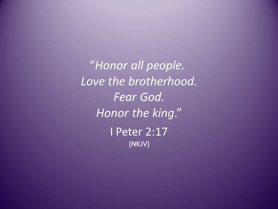 Honor all people. Love the brotherhood. Fear God. Honor the king. I Peter 2:17 (NKJV)