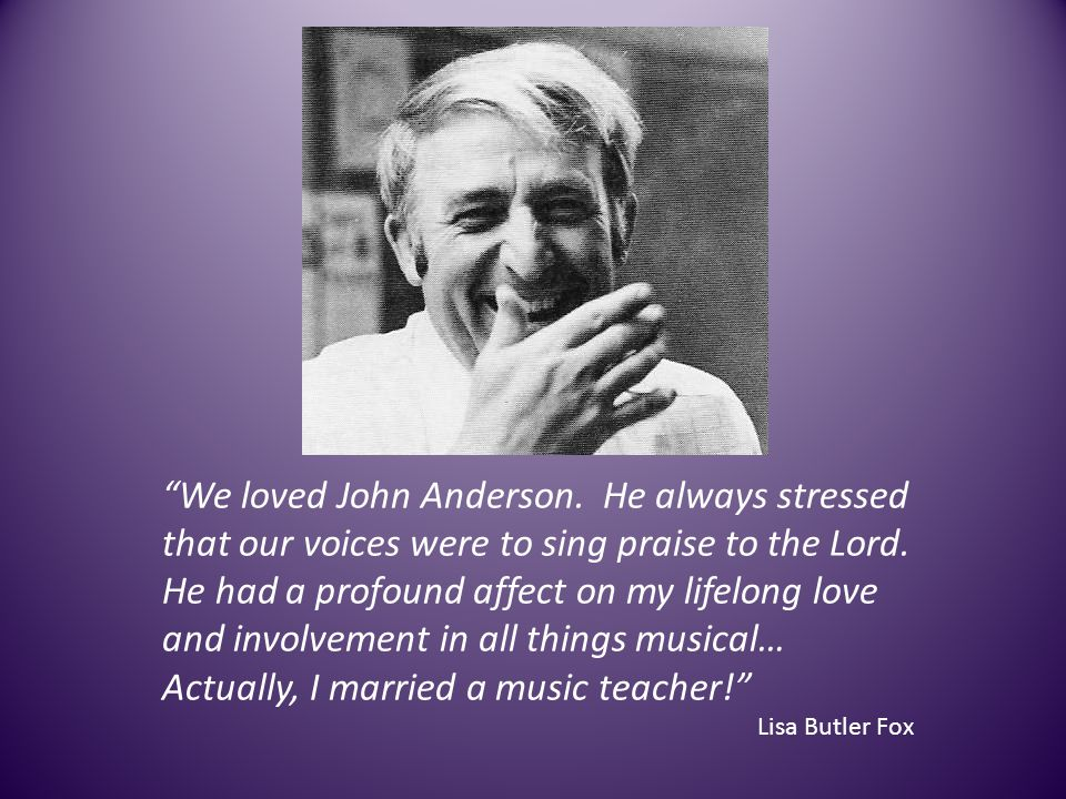 We loved John Anderson. He always stressed that our voices were to sing praise to the Lord. He had a profound affect on my lifelong love and involveme
