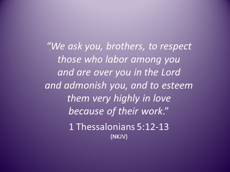 We ask you, brothers, to respect those who labor among you and are over you in the Lord and admonish you, and to esteem them very highly in love because of their work.