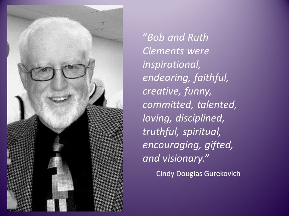 Bob and Ruth Clements were inspirational, endearing, faithful, creative, funny, committed, talented, loving, disciplined, truthful, spiritual, encouraging, gifted, and visionary.