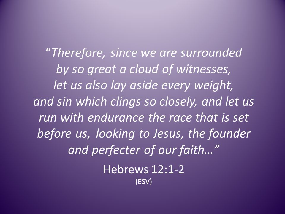 Therefore, since we are surrounded by so great a cloud of witnesses, let us also lay aside every weight, and sin which clings so closely, and let us run with endurance the race that is set before us, looking to Jesus, the founder and perfecter of our faith… Hebrews 12:1-2 (ESV)