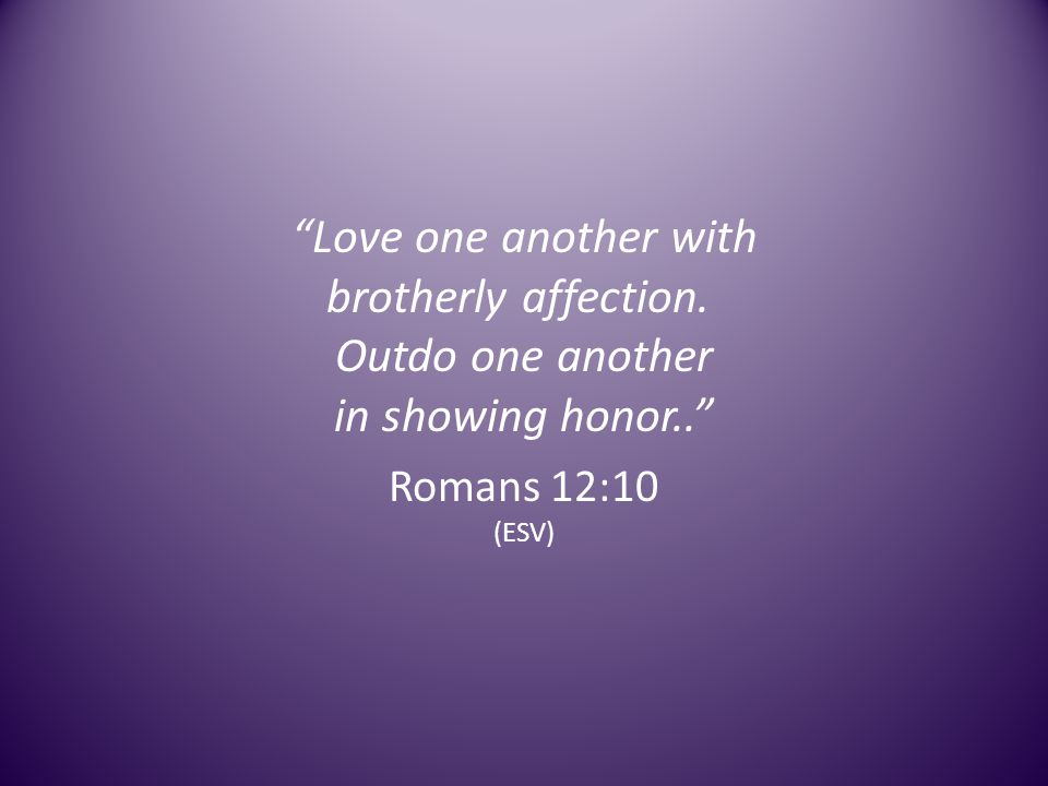 Love one another with brotherly affection. Outdo one another in showing honor.. Romans 12:10 (ESV)