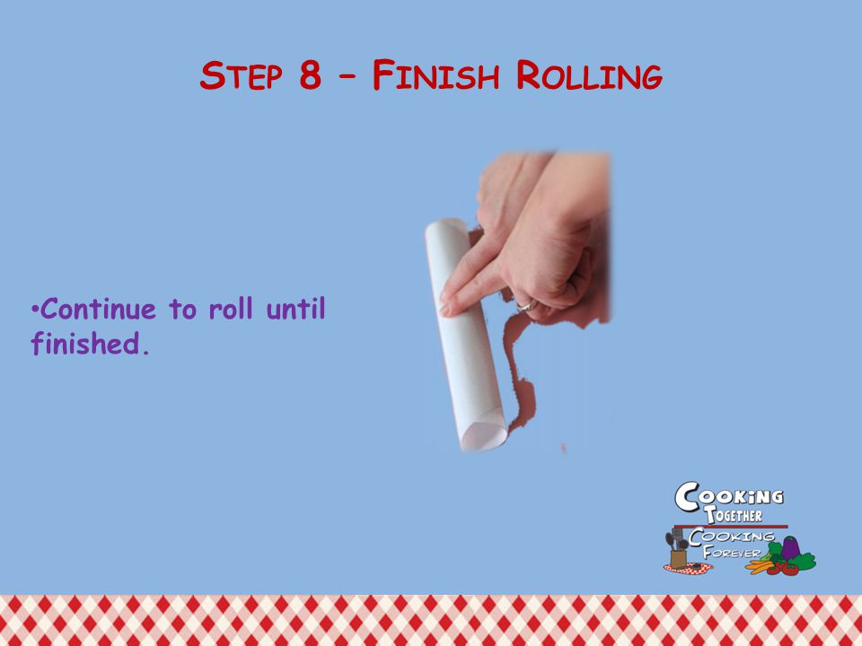 Continue to roll until finished. S TEP 8 – F INISH R OLLING
