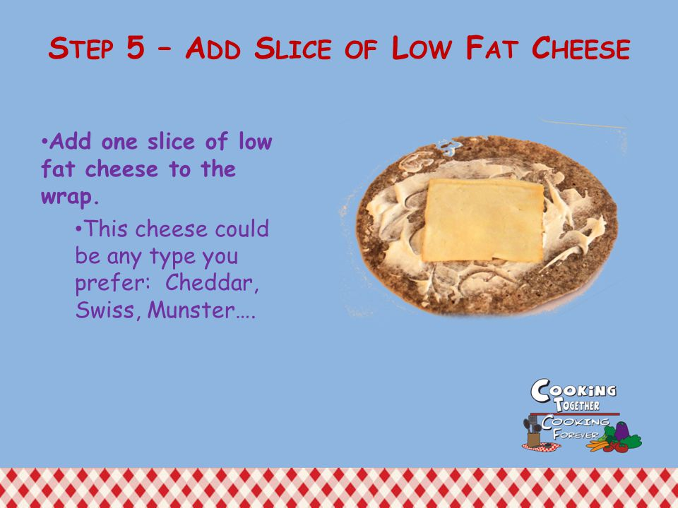 Add one slice of low fat cheese to the wrap.
