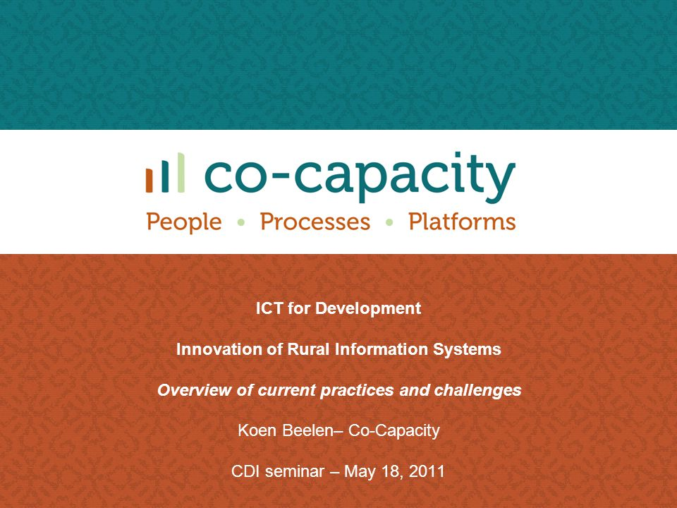 ICT for Development Innovation of Rural Information Systems Overview of current practices and challenges Koen Beelen– Co-Capacity CDI seminar – May 18