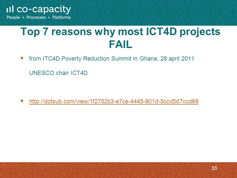 Top 7 reasons why most ICT4D projects FAIL from ITC4D Poverty Reduction Summit in Ghana, 28 april 2011 UNESCO chair ICT4D http://dotsub.com/view/1f2752b3-e7ce-4445-801d-5ccd5d7ccd88 33