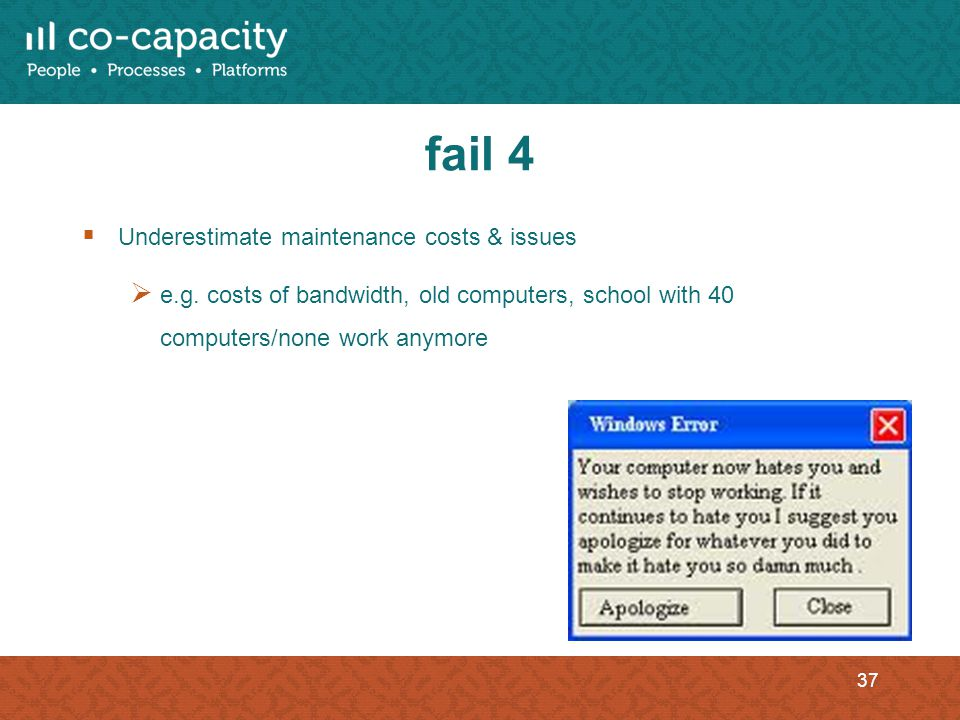fail 4 Underestimate maintenance costs & issues e.g. costs of bandwidth, old computers, school with 40 computers/none work anymore 37