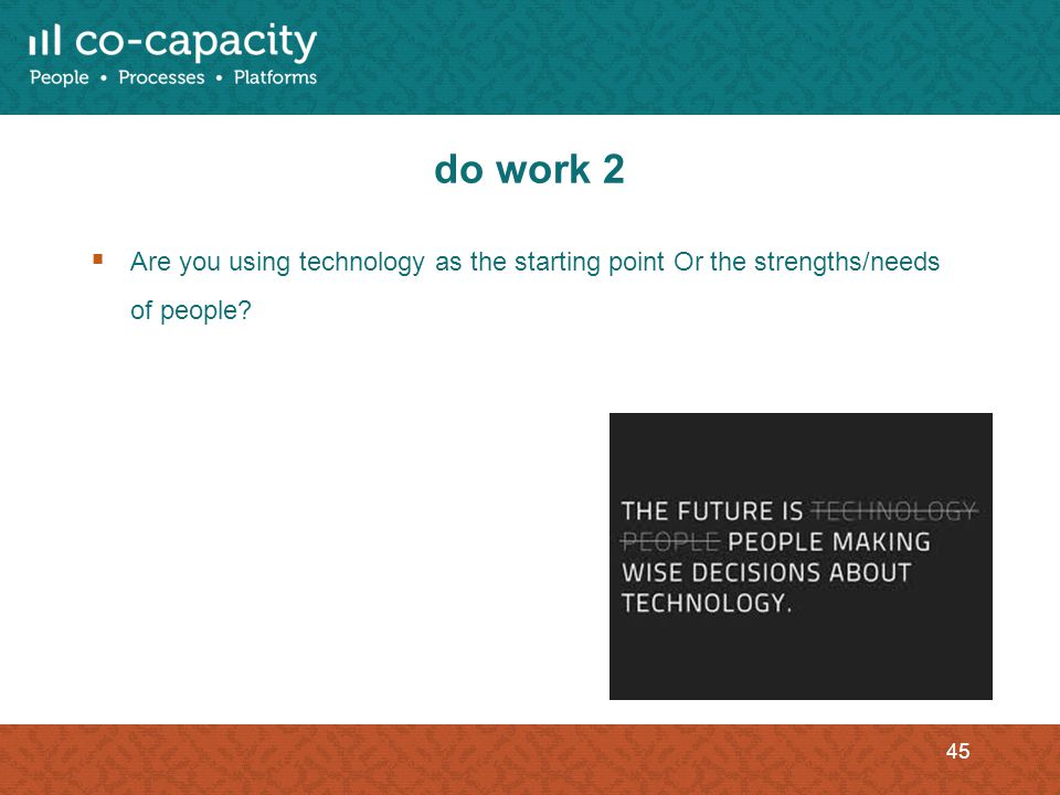 do work 2 Are you using technology as the starting point Or the strengths/needs of people? 45
