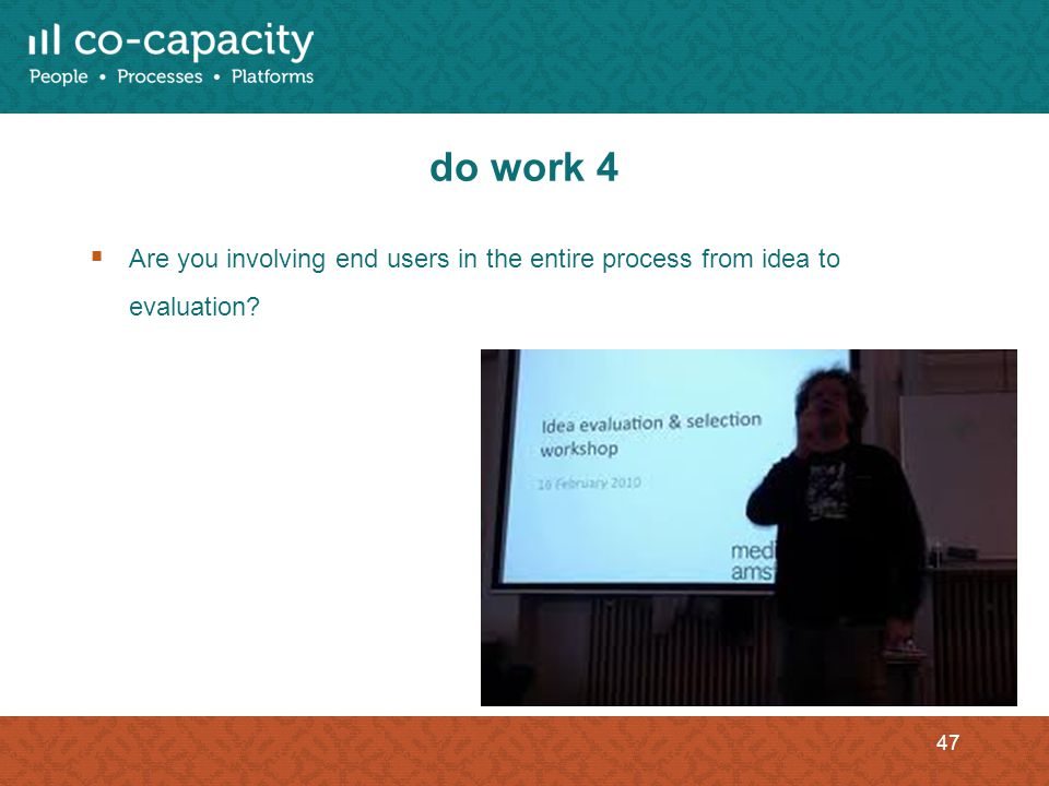 do work 4 Are you involving end users in the entire process from idea to evaluation 47