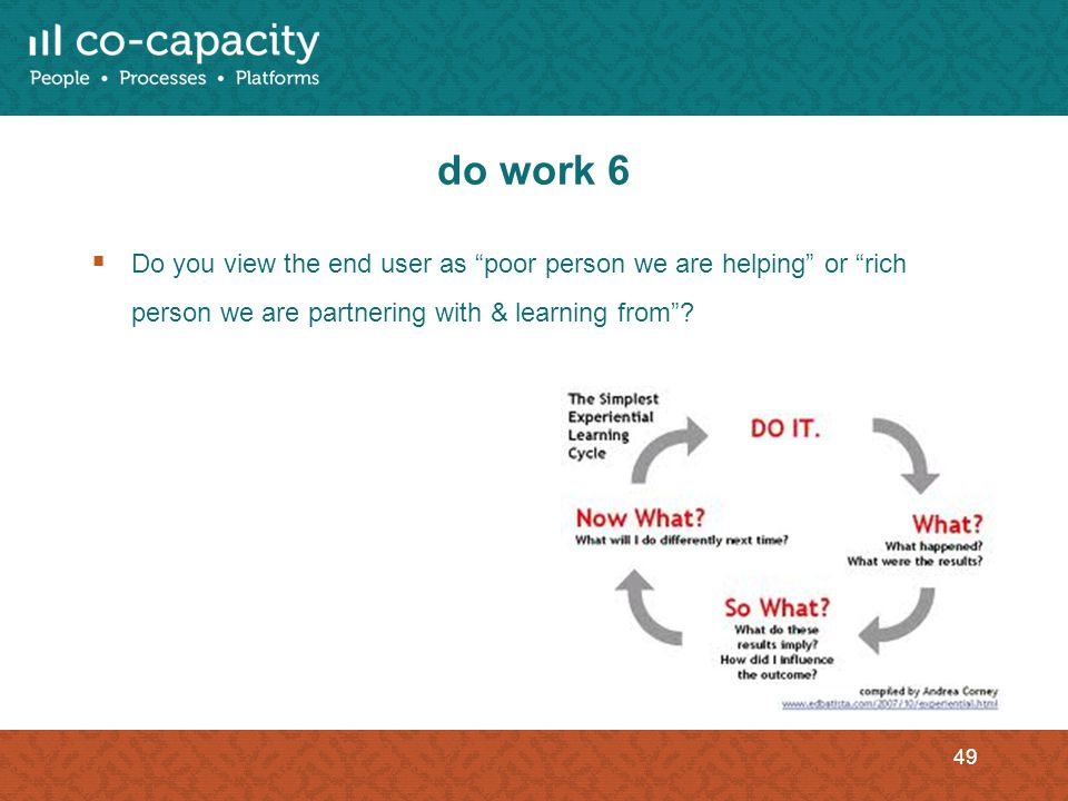 do work 6 Do you view the end user as poor person we are helping or rich person we are partnering with & learning from? 49