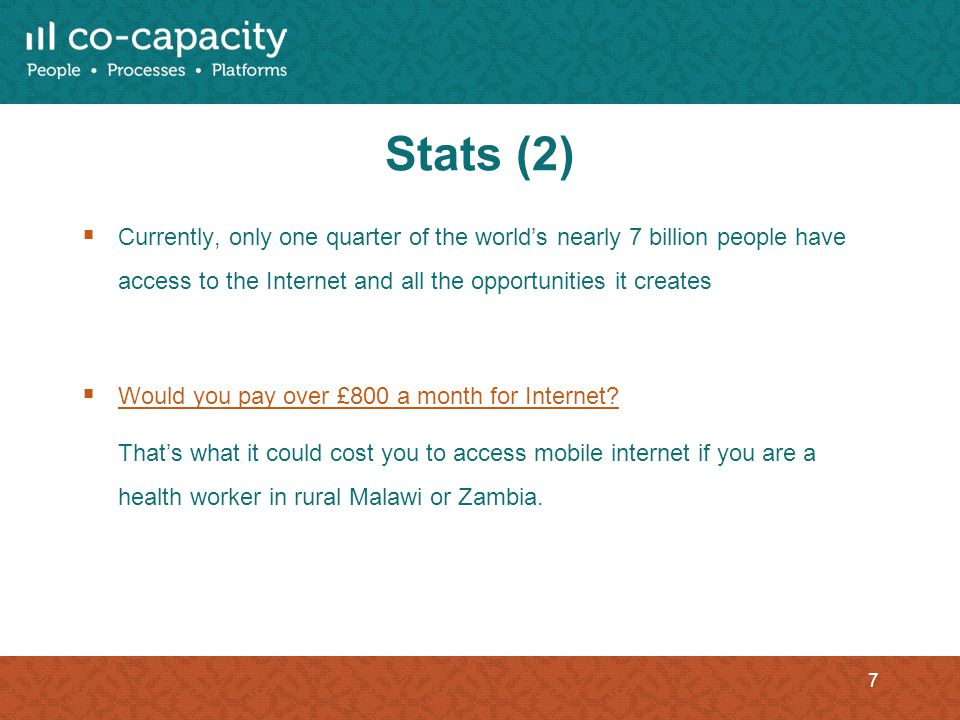 Stats (2) Currently, only one quarter of the worlds nearly 7 billion people have access to the Internet and all the opportunities it creates Would you pay over £800 a month for Internet.