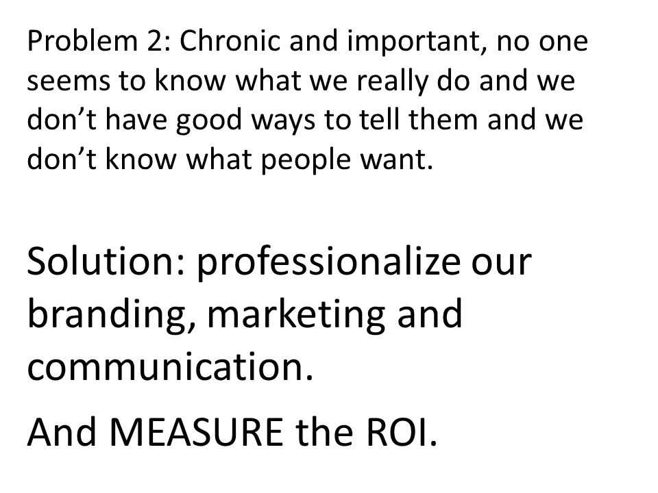 Problem 2: Chronic and important, no one seems to know what we really do and we dont have good ways to tell them and we dont know what people want.