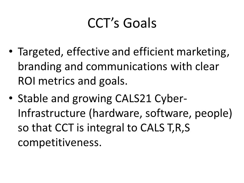 CCTs Goals Targeted, effective and efficient marketing, branding and communications with clear ROI metrics and goals.