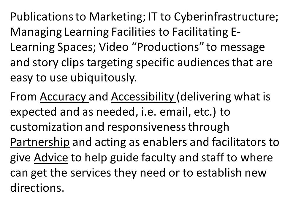 Publications to Marketing; IT to Cyberinfrastructure; Managing Learning Facilities to Facilitating E- Learning Spaces; Video Productions to message and story clips targeting specific audiences that are easy to use ubiquitously.
