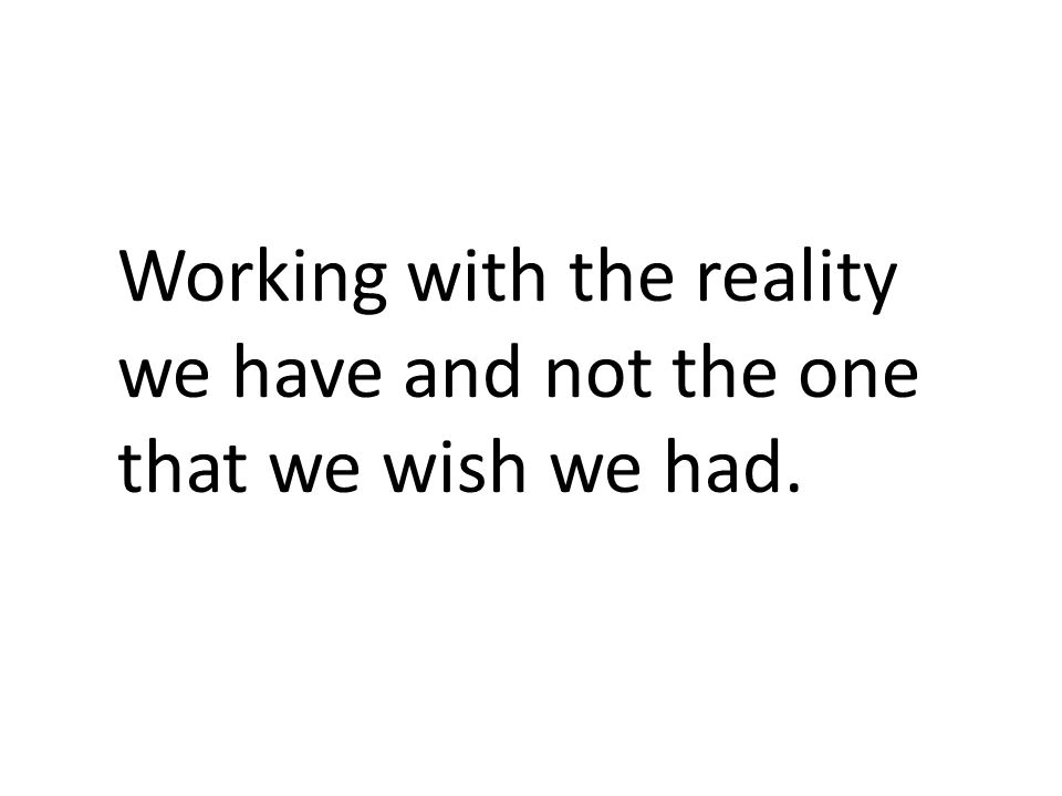 Working with the reality we have and not the one that we wish we had.