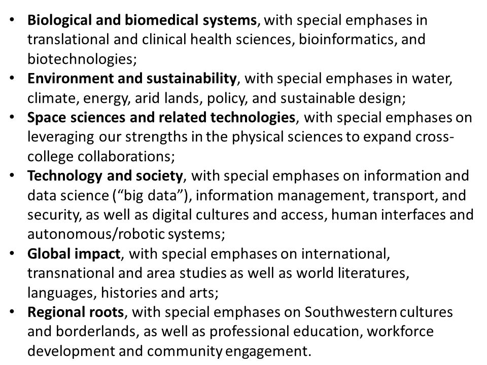 Biological and biomedical systems, with special emphases in translational and clinical health sciences, bioinformatics, and biotechnologies; Environment and sustainability, with special emphases in water, climate, energy, arid lands, policy, and sustainable design; Space sciences and related technologies, with special emphases on leveraging our strengths in the physical sciences to expand cross- college collaborations; Technology and society, with special emphases on information and data science (big data), information management, transport, and security, as well as digital cultures and access, human interfaces and autonomous/robotic systems; Global impact, with special emphases on international, transnational and area studies as well as world literatures, languages, histories and arts; Regional roots, with special emphases on Southwestern cultures and borderlands, as well as professional education, workforce development and community engagement.