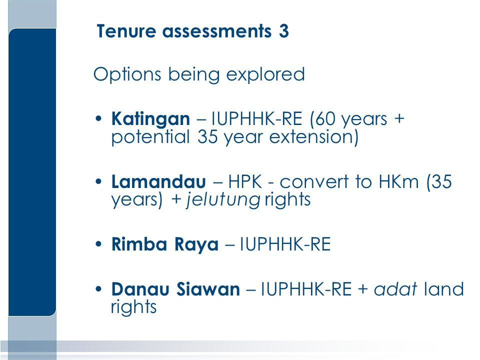 Tenure assessments 3 Options being explored Katingan – IUPHHK-RE (60 years + potential 35 year extension) Lamandau – HPK - convert to HKm (35 years) + jelutung rights Rimba Raya – IUPHHK-RE Danau Siawan – IUPHHK-RE + adat land rights