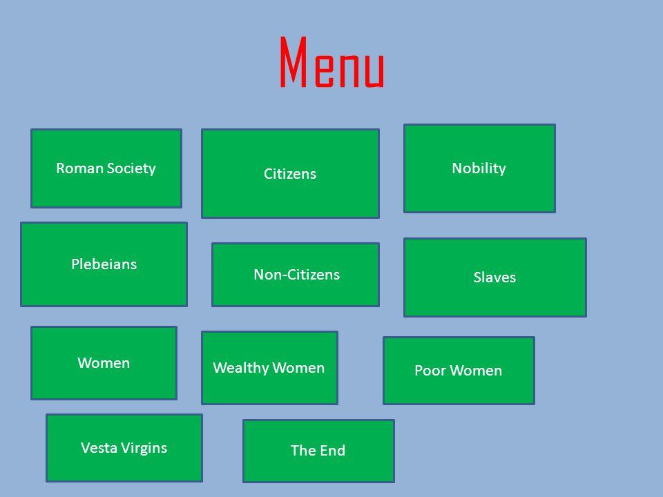 Menu Roman Society Citizens Nobility Plebeians Non-Citizens Slaves Women Wealthy Women Poor Women Vesta Virgins The End
