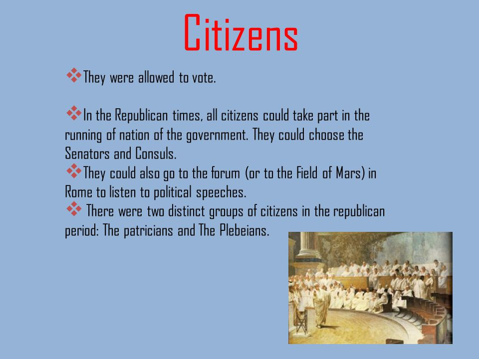 Citizens They were allowed to vote. In the Republican times, all citizens could take part in the running of nation of the government. They could choos