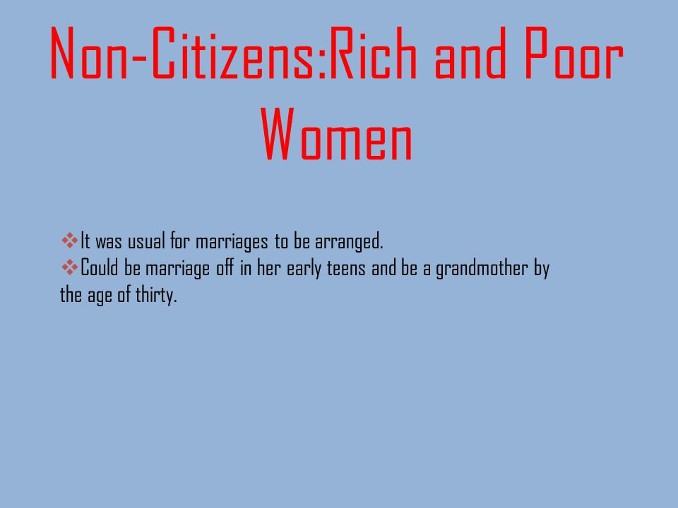 Non-Citizens:Rich and Poor Women It was usual for marriages to be arranged. Could be marriage off in her early teens and be a grandmother by the age o