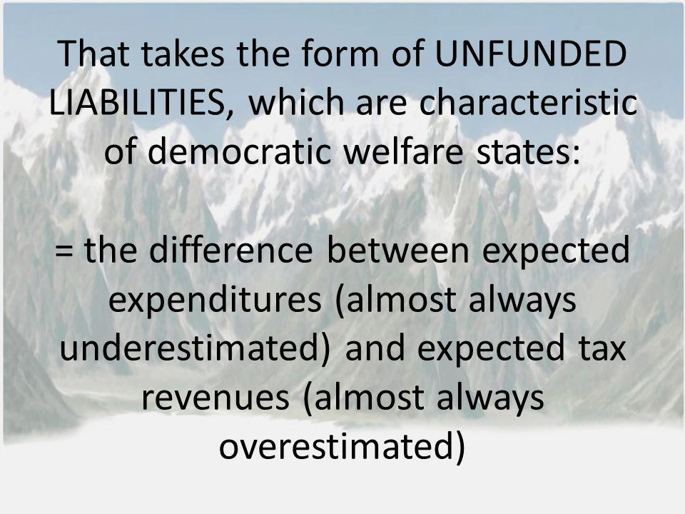 That takes the form of UNFUNDED LIABILITIES, which are characteristic of democratic welfare states: = the difference between expected expenditures (al