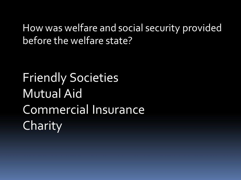 How was welfare and social security provided before the welfare state? Friendly Societies Mutual Aid Commercial Insurance Charity