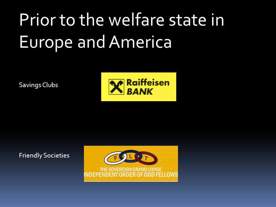 Prior to the welfare state in Europe and America Friendly Societies Savings Clubs