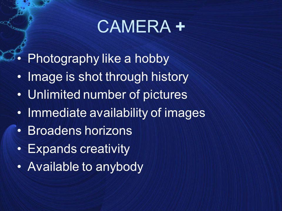 CAMERA + Photography like a hobby Image is shot through history Unlimited number of pictures Immediate availability of images Broadens horizons Expands creativity Available to anybody