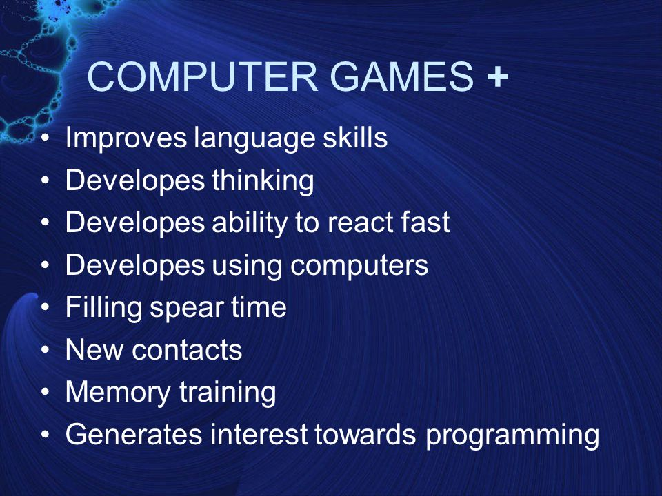 COMPUTER GAMES + Improves language skills Developes thinking Developes ability to react fast Developes using computers Filling spear time New contacts Memory training Generates interest towards programming