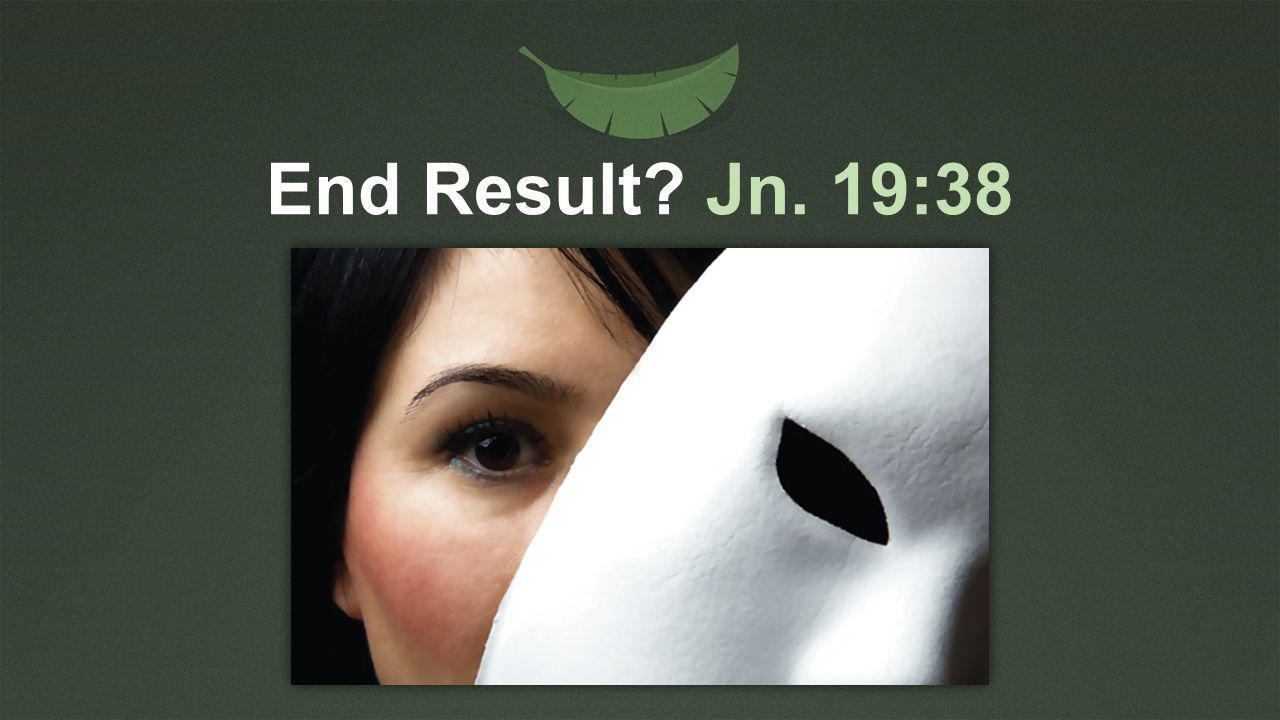 End Result? Jn. 19:38