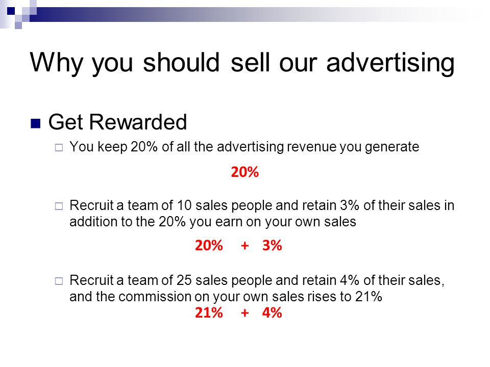 Why you should sell our advertising Get Rewarded You keep 20% of all the advertising revenue you generate Recruit a team of 10 sales people and retain 3% of their sales in addition to the 20% you earn on your own sales Recruit a team of 25 sales people and retain 4% of their sales, and the commission on your own sales rises to 21% 20% 3% 4%21% + +