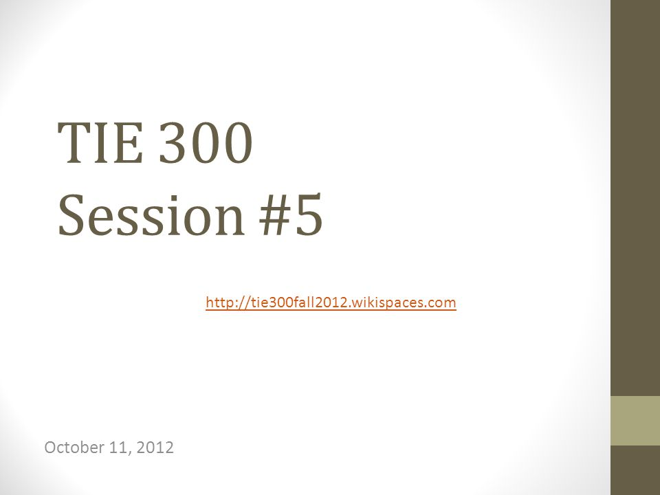 TIE 300 Session #5 October 11, 2012 http://tie300fall2012.wikispaces.com