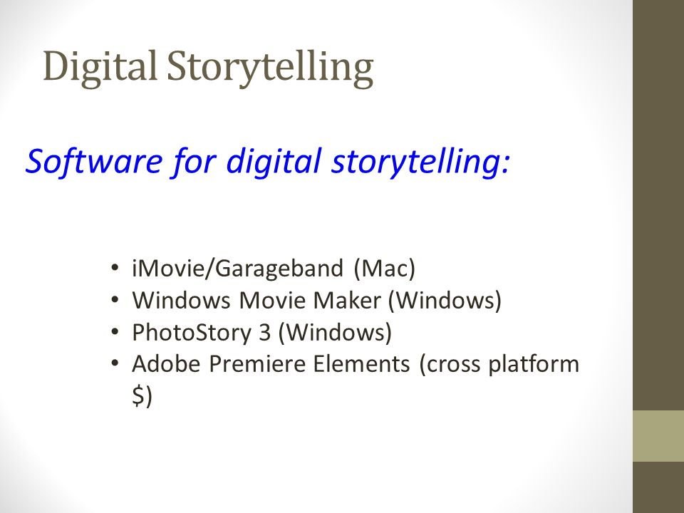 Digital Storytelling Software for digital storytelling: iMovie/Garageband (Mac) Windows Movie Maker (Windows) PhotoStory 3 (Windows) Adobe Premiere Elements (cross platform $)