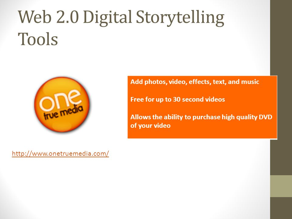 Web 2.0 Digital Storytelling Tools http://www.onetruemedia.com/ Add photos, video, effects, text, and music Free for up to 30 second videos Allows the ability to purchase high quality DVD of your video