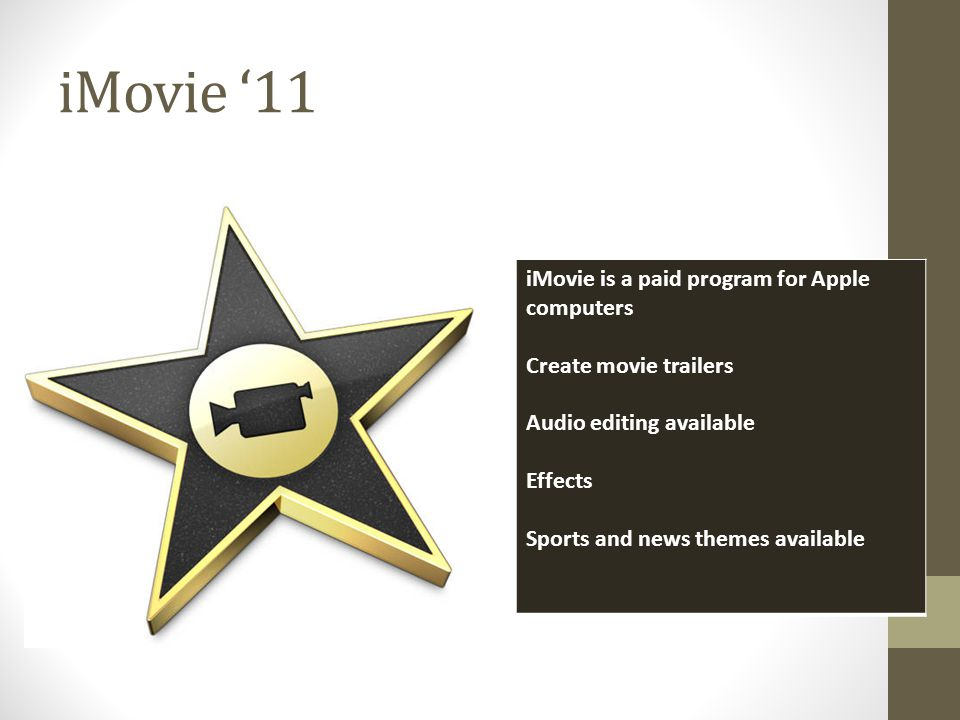 iMovie 11 iMovie is a paid program for Apple computers Create movie trailers Audio editing available Effects Sports and news themes available