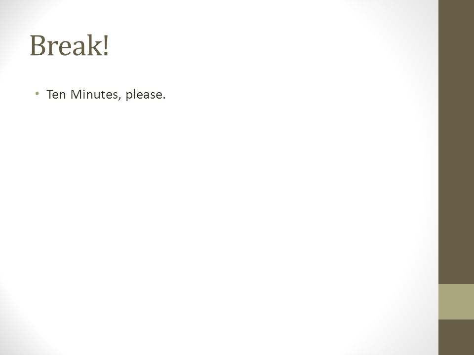 Break! Ten Minutes, please.