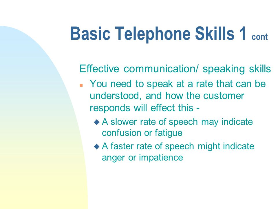Basic Telephone Skills 1 cont Effective communication/ speaking skills n You need to speak at a rate that can be understood, and how the customer responds will effect this - u A slower rate of speech may indicate confusion or fatigue u A faster rate of speech might indicate anger or impatience