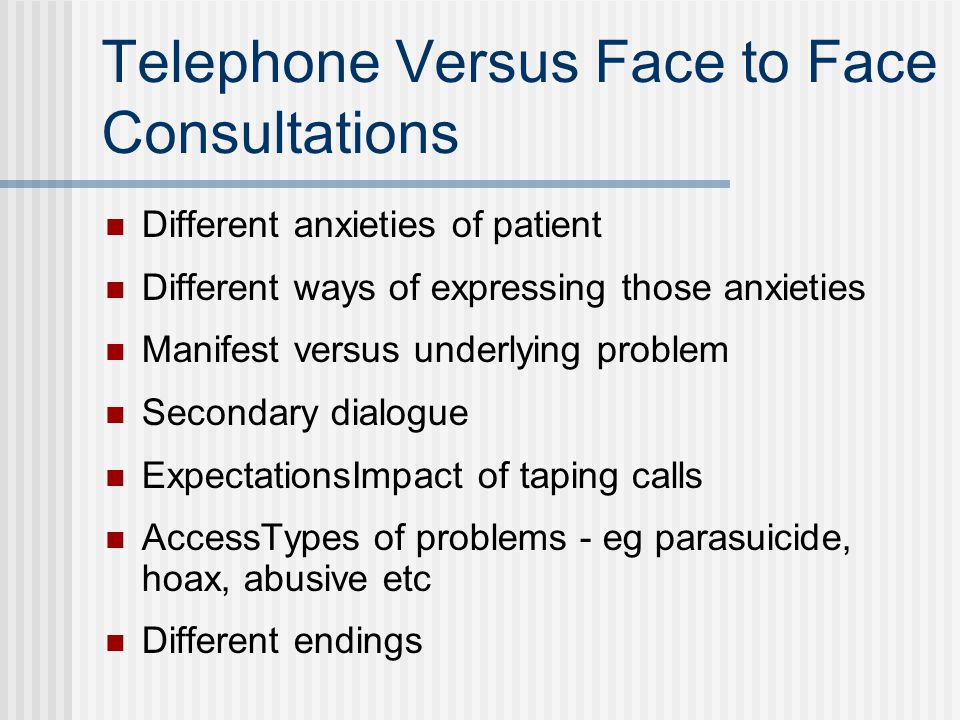Telephone Versus Face to Face Consultations Different anxieties of patient Different ways of expressing those anxieties Manifest versus underlying pro