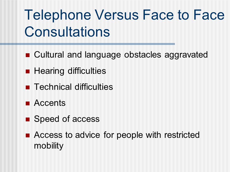 Telephone Versus Face to Face Consultations Cultural and language obstacles aggravated Hearing difficulties Technical difficulties Accents Speed of access Access to advice for people with restricted mobility