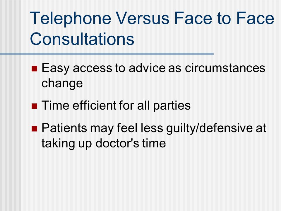 Telephone Versus Face to Face Consultations Easy access to advice as circumstances change Time efficient for all parties Patients may feel less guilty/defensive at taking up doctor s time