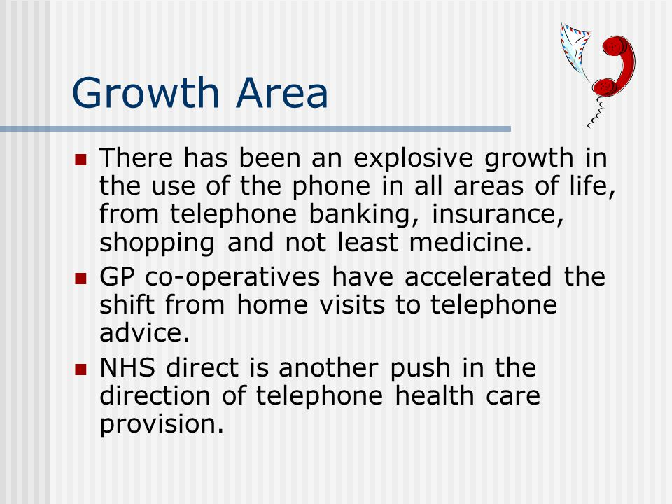 Growth Area There has been an explosive growth in the use of the phone in all areas of life, from telephone banking, insurance, shopping and not least medicine.