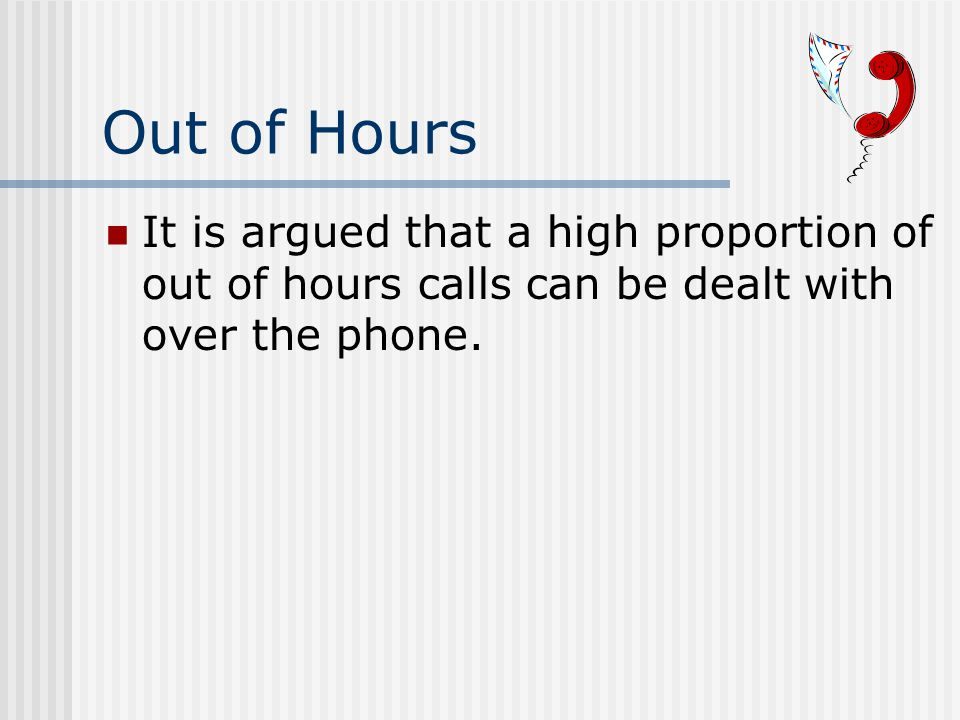 Out of Hours It is argued that a high proportion of out of hours calls can be dealt with over the phone.