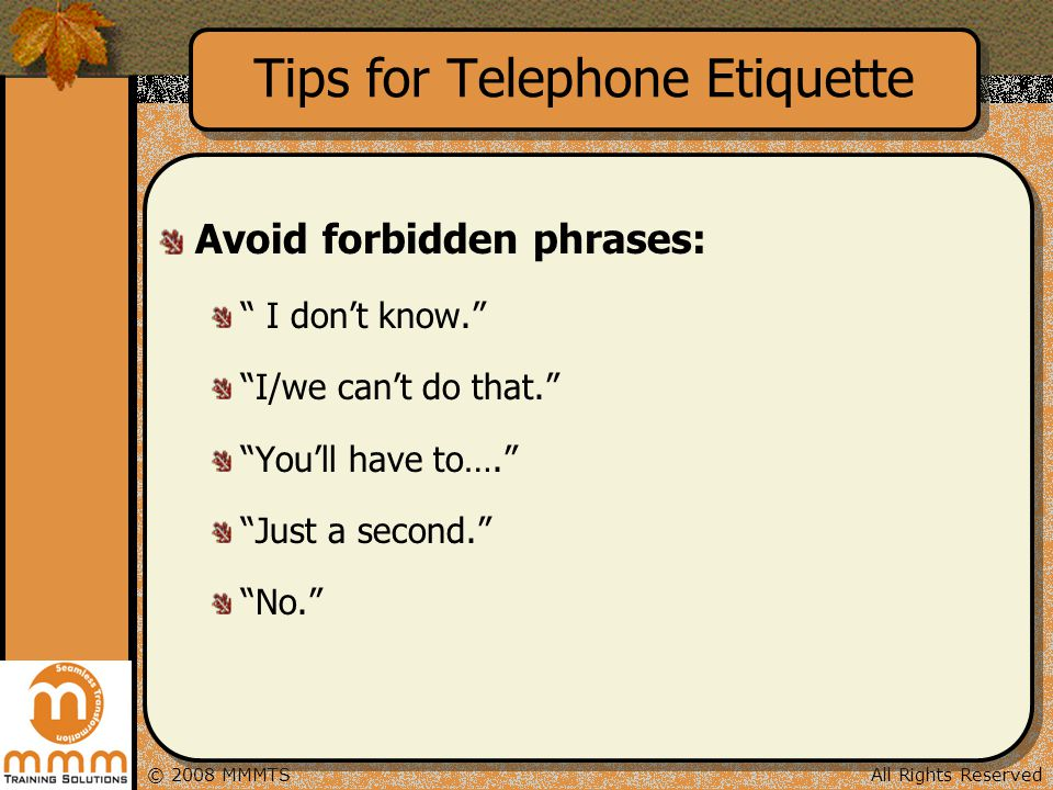All Rights Reserved© 2008 MMMTS Tips for Telephone Etiquette Avoid forbidden phrases: I dont know. I/we cant do that. Youll have to…. Just a second. N