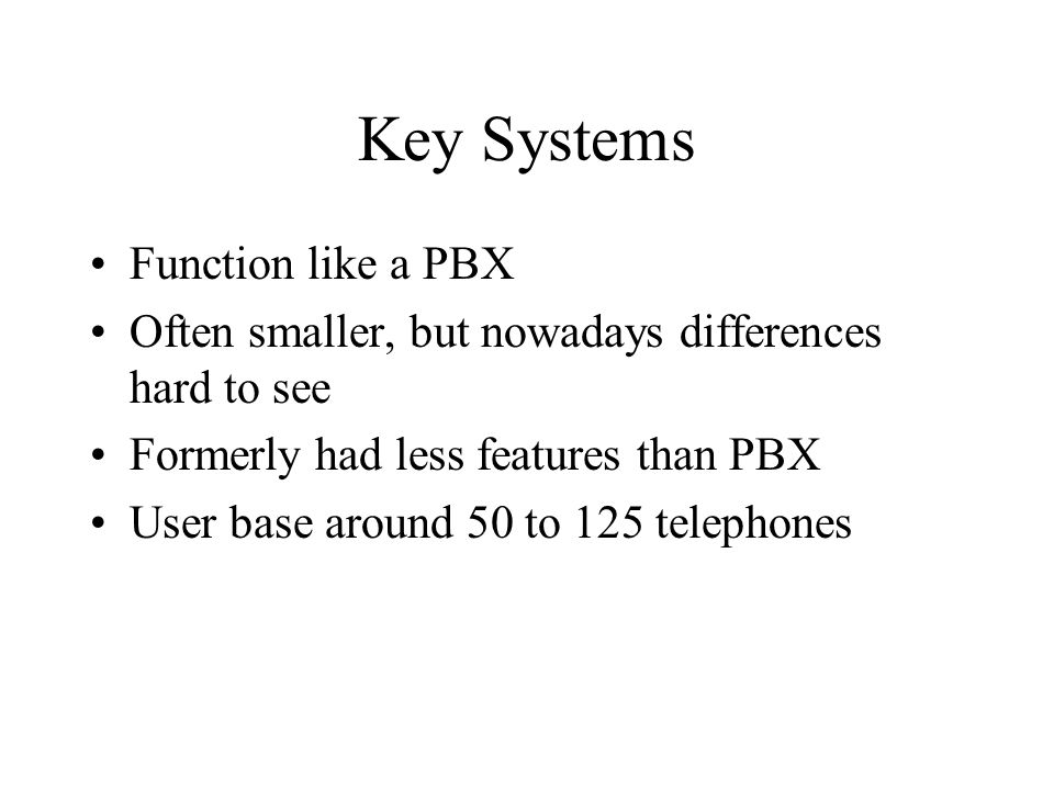 Key Systems Function like a PBX Often smaller, but nowadays differences hard to see Formerly had less features than PBX User base around 50 to 125 tel