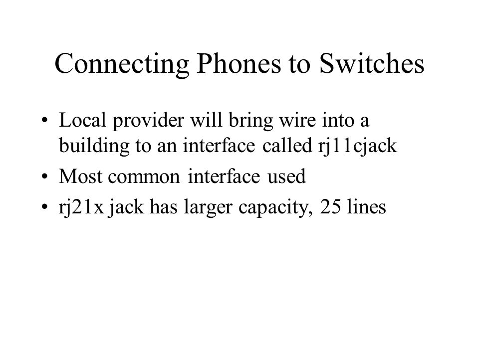 Connecting Phones to Switches Local provider will bring wire into a building to an interface called rj11cjack Most common interface used rj21x jack ha