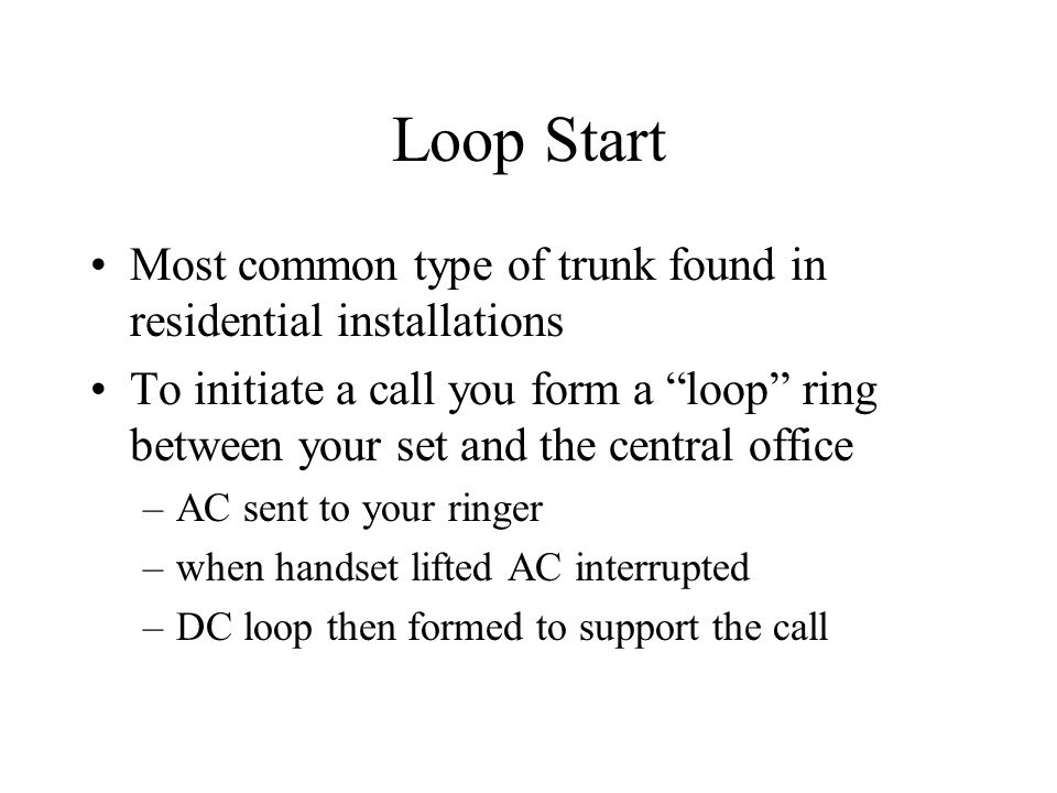 Loop Start Most common type of trunk found in residential installations To initiate a call you form a loop ring between your set and the central offic
