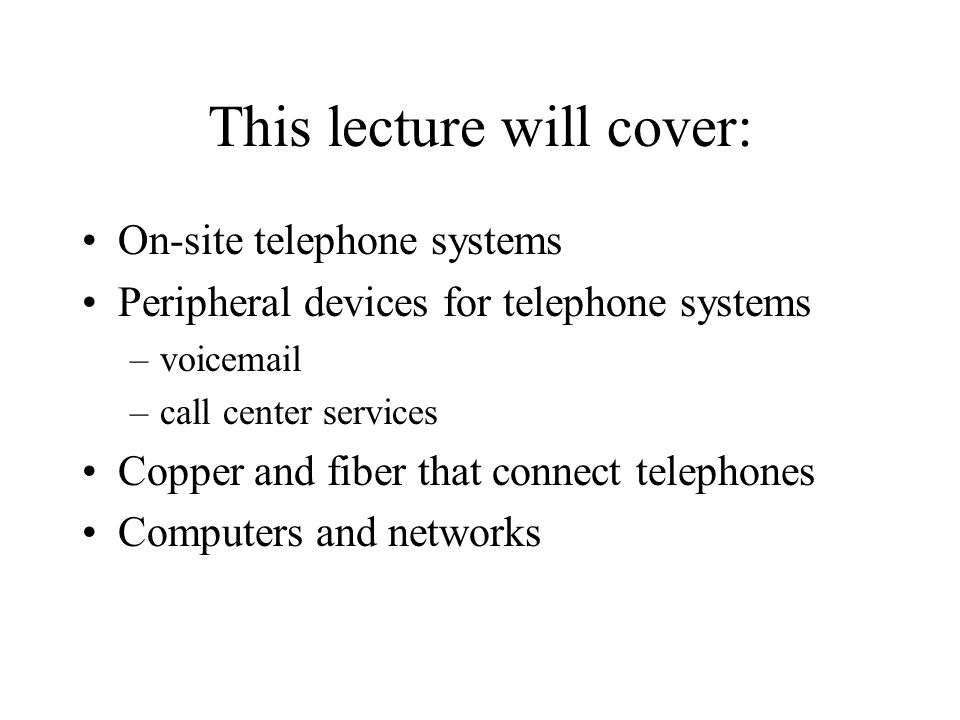 This lecture will cover: On-site telephone systems Peripheral devices for telephone systems –voicemail –call center services Copper and fiber that con